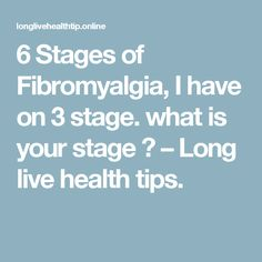 6 Stages of Fibromyalgia, I have on 3 stage. what is your stage ? – Long live health tips.