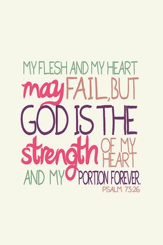 My flesh and my hear may fail, but God is the strength of my heart and my portion forever. - Psalm 75:26