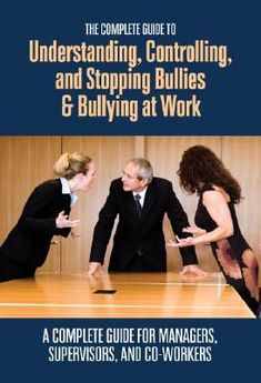 The Complete Guide to Understanding, Controlling, and Stopping Bullies & Bullying at Work: A Complete Guide for Managers, Supervisors, and Co-Workers