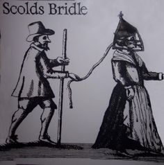 The Scold's Bridle or Branks  Judicial:  Some houses had a hook in the wall at the side of the fireplace where the wife would be chained, until she promised to behave herself and curb her tongue. Although sometimes fitted to a nagging wife by the local gaoler (jailer) at the request of her husband, or by the husband himself, it was more often a punitive sentence ordered by a magistrate. This could be used to publicly humiliate the woman by leading her through the town