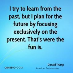 """""""I try to learn from the past, but I plan for the future by focusing exclusively on the present. That's were the fun is."""" - Donald Trump"""