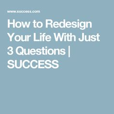 How to Redesign Your Life With Just 3 Questions | SUCCESS