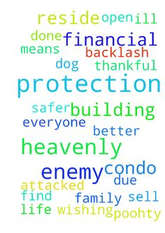 Dear God, I pray for heavenly protection from the enemy - Dear God, I pray for heavenly protection from the enemy who reside in my building and those in my family wishing ill upon myself, A and my dog Poohty. I pray for heavenly protection of those who are being attacked by my brother due to his financial greed. I pray for our protection against retaliation from the enemy and backlash from those in our condo building and also where I work. God I am thankful for all YOU have done and will…
