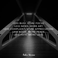 Less busy, more focus. Less news, more art. Less complaint, more appreciation. Less noise, more peace. Less hate. More love.