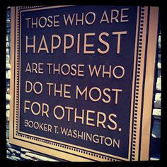 Those who are happiest are those who do the most for others.  ~Booker T. Washington