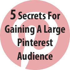 5 Secrets For Gaining A Large Pinterest Audience