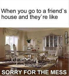 When you go to a friend's house and they're like... Sorry for the mess.