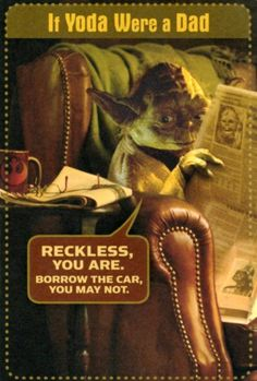 """If Yoda were a Dad  """"Reckless you are. Borrow the car you may not."""""""