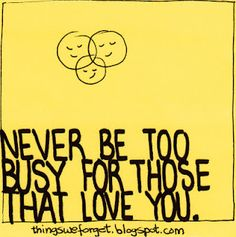 Never be too busy for those that love you