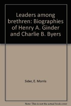 Leaders among brethren: Biographies of Henry A. Ginder and Charlie B. Byers by E. Morris Sider