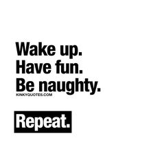 Wake up. Have fun. Be naughty. Repeat.  Follow, Like and tag someone!  © Kinky Quotes  #wakeup #havefun #benaughty
