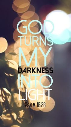 For it is you who light my lamp; the LORD my God lightens my darkness. - Psalm 18:28
