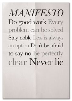 Manifesto - Do good work.  Every problem can be solved.  Stay noble.  Less is always an option.  Don't be afraid to say no.  Be perfectly clear.  Never lie.