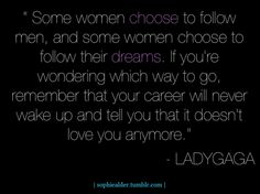 """""""Some women choose to follow men, and some women choose to follow their dreams. If you're wondering which way to go, remember that your career will never wake up and tell you that it doesn't love you anymore."""" -Lady Gaga"""
