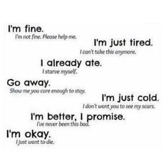Words said when a person wants others to think they're okay, but they're really NOT & they need HELP!!!!