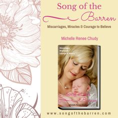 A touching story of the heartbreak of miscarriage, and the courage to hope again. Michelle Chudy shares her heart and personal struggle with miscarriage grief, anger with God, and battle to trust during her miracle pregnancy after the losses. To encourage others coping with miscarriage loss, excerpts from survivors' personal stories, as well as grief therapy exercises are included. www.songofthebarren.com