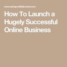 How To Launch a Hugely Successful Online Business