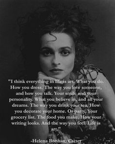 "Helena Bonham Carter, ""I think everything in life is art. Great Quotes, Quotes To Live By, Me Quotes, Motivational Quotes, Inspirational Quotes, The Words, Cool Words, Pretty Words, Beautiful Words"