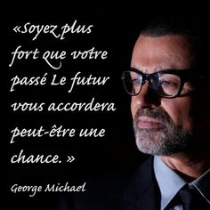 «Soyez plus fort que votre passé Le futur vous accordera peut-être une chance. »  RIP George Michael