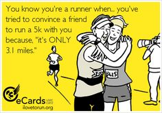 You know you're a runner when... you've tried to convince a friend to run a 5k with you because,