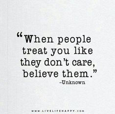 """ When people treat you like they don't care, believe them. """
