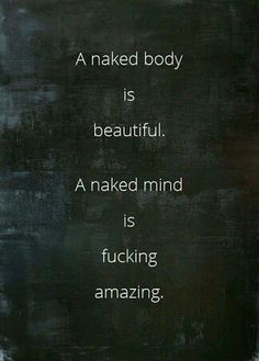 A naked body is beautiful. A naked mind is fucking amazing