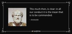 This much then, is clear: in all our conduct it is the mean that is to be commended. - Aristotle
