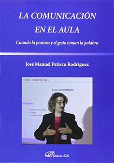 La comunicación en el aula : cuando la postura y el gesto toman la palabra. José Manuel Petisco Rodríguez. Dykinson, 2014