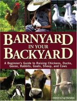 Barnyard in your backyard : a beginner's guide to raising chickens, ducks, geese, rabbits, goats, sheep, and cattle / edited by Gail Damerow ; contributing authors, Gail Damerow ... [and others].