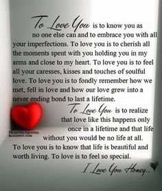 To love you is to know you as no one else can and to embrace you with all your imperfections. To love you is to cherish all the moments spent with you holding you in my arms and close to my heart. To love you is to feel all your caresses, kisses and touches of soulful love.