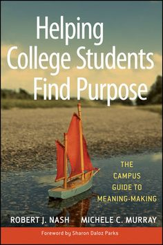 Jossey-Bass Higher & Adult Education: Helping College Students Find Purpose: The Campus Guide to Meaning-Making