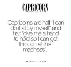 """Capricorn are half """"I can do it al by myself"""" and half """"give me a hand to hold so I can get through all this madness"""". Capricorn Aquarius Cusp, Capricorn Women, Capricorn Quotes, Zodiac Signs Capricorn, Zodiac Quotes, Zodiac Facts, My Zodiac Sign, Pisces Horoscope, Astrology Signs"""