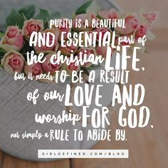 """""""Purity is a beautiful and essential part of the Christian life, but it needs to be a result of our love and worship for God, not simply a rule to abide by."""" -GirlDefined.com/blog"""