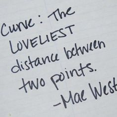 """""""Curve: the loveliest distance between two points"""" Mae West"""