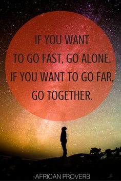 """If you want to go fast, go alone. If you want to go far, go together. -African…"