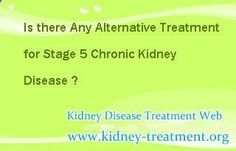 Is there any alternative treatment for stage 5 chronic kidney disease ? In fact, stage 5 chronic kidney disease is also known as the End Stage Renal Disease or Uremia, which in general, need to be controlled by dialysis or renal transplant. But both of them will cost a large amount of money and may bring some side-effects.