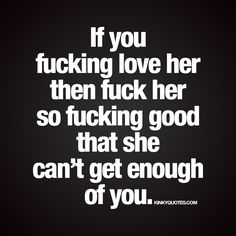 """If you fucking love her then fuck her so fucking good that she can't get enough of you."" #justdoit 