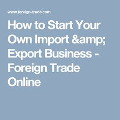 How to Start Your Own Import & Export Business - Foreign Trade Online