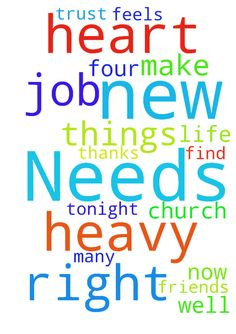 Prayer Needs -  I have so many needs right now I need to find a church I need to make some new friends I need to do well at my new job I need to trust God with what he is doing in my life My heart feels heavy. Tonight I ask for prayer for those four things above. Thanks  Posted at: https://prayerrequest.com/t/HGp #pray #prayer #request #prayerrequest