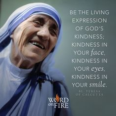 """""""Be the living expression of God's kindness; kindness in your face, kindness in your eyes, kindness in your smile. Teresa of Calcutta: Catholic Quotes, Catholic Prayers, Catholic Saints, Catholic Religion, Catholic Kids, Mother Theresa Quotes, Mother Teresa Prayer, Great Quotes, Inspirational Quotes"""
