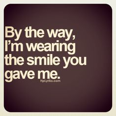 By the way i'm wearing the smile you gave me