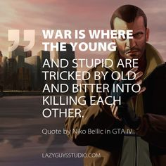Truth be told by Niko Bellic.