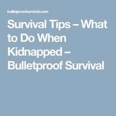 Survival Tips – What to Do When Kidnapped – Bulletproof Survival
