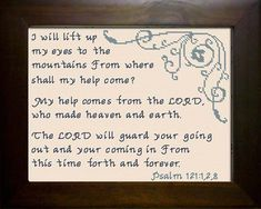 Psalm I will lift up my eyes to the mountains From where shall my help come? My help comes from the LORD, Who made heaven and earth. The LORD will guard your going out and your coming in From this time forth and forever.