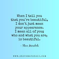 When I tell you that you're beautiful, I don't just mean your appearance. I mean all of you; who and what you are, is beautiful.