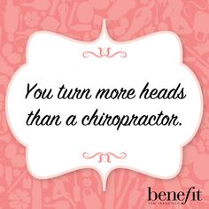 Benefit words of wisdom : You turn more heads than a chiropractor .
