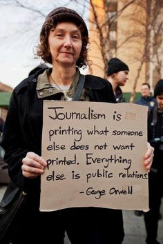 "Orwell on (REAL!) journalism.  ""Journalism is printing what someone else does not want printed. Everything else is public relations.""  ...This is floating around the internet at the moment, always attributed to Orwell. The quote is definitely Orwell-esque. but I can't find anybody adding a specific source."