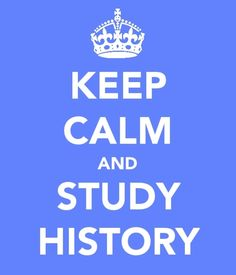 Keep calm and study history.