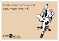 I only come into work to earn more time off. | Workplace Ecard | someecards.com