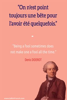 On n'est point toujours une bête pour l'avoir été quelquefois. Being a fool sometimes does not make one a fool all the time. Denis DIDEROT   Follow Talk in French on Pinterest for more #French #Quotes from famous icons.